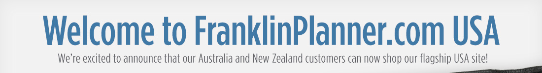 Welcome to FranklinPlanner.com USA. We're excited to announce that our Australia and New Zealand customers can now shop our flagship USA site!