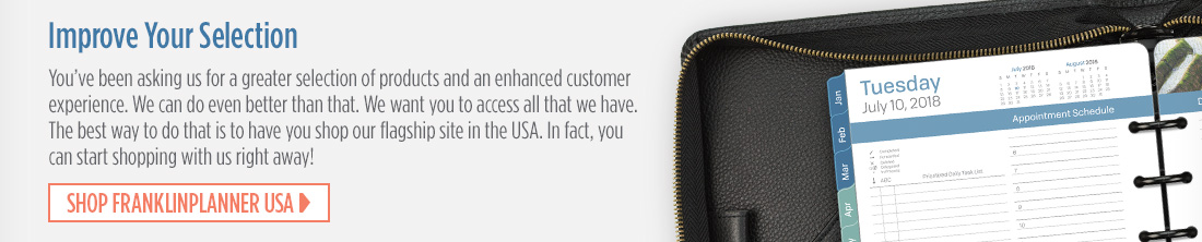Improve Your Selection. You've been asking us for a greater selection of products and an enhanced customer experience. We can do even better than that. We want you to access all that we have. The best way to do that is to have you shop our flagship site in the USA. In fact, you can start shopping with us right away! Shop FranklinPlanner USA
